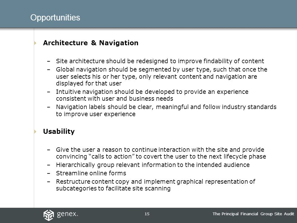 15The Principal Financial Group Site Audit Opportunities Architecture & Navigation –Site architecture should be redesigned to improve findability of content –Global navigation should be segmented by user type, such that once the user selects his or her type, only relevant content and navigation are displayed for that user –Intuitive navigation should be developed to provide an experience consistent with user and business needs –Navigation labels should be clear, meaningful and follow industry standards to improve user experience Usability –Give the user a reason to continue interaction with the site and provide convincing calls to action to covert the user to the next lifecycle phase –Hierarchically group relevant information to the intended audience –Streamline online forms –Restructure content copy and implement graphical representation of subcategories to facilitate site scanning