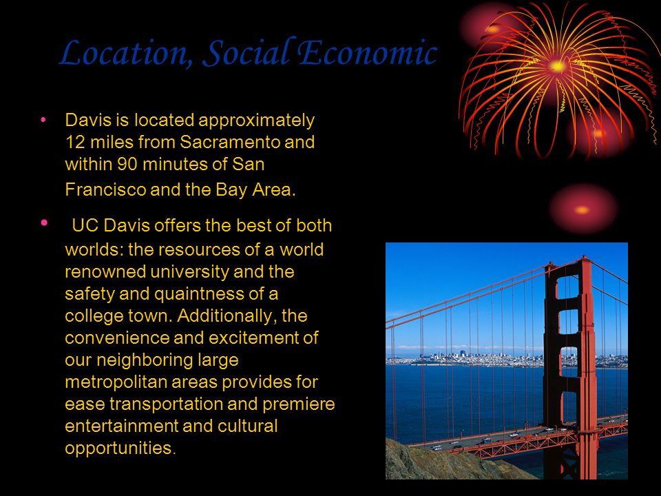 Location, Social Economic Davis is located approximately 12 miles from Sacramento and within 90 minutes of San Francisco and the Bay Area. UC Davis of