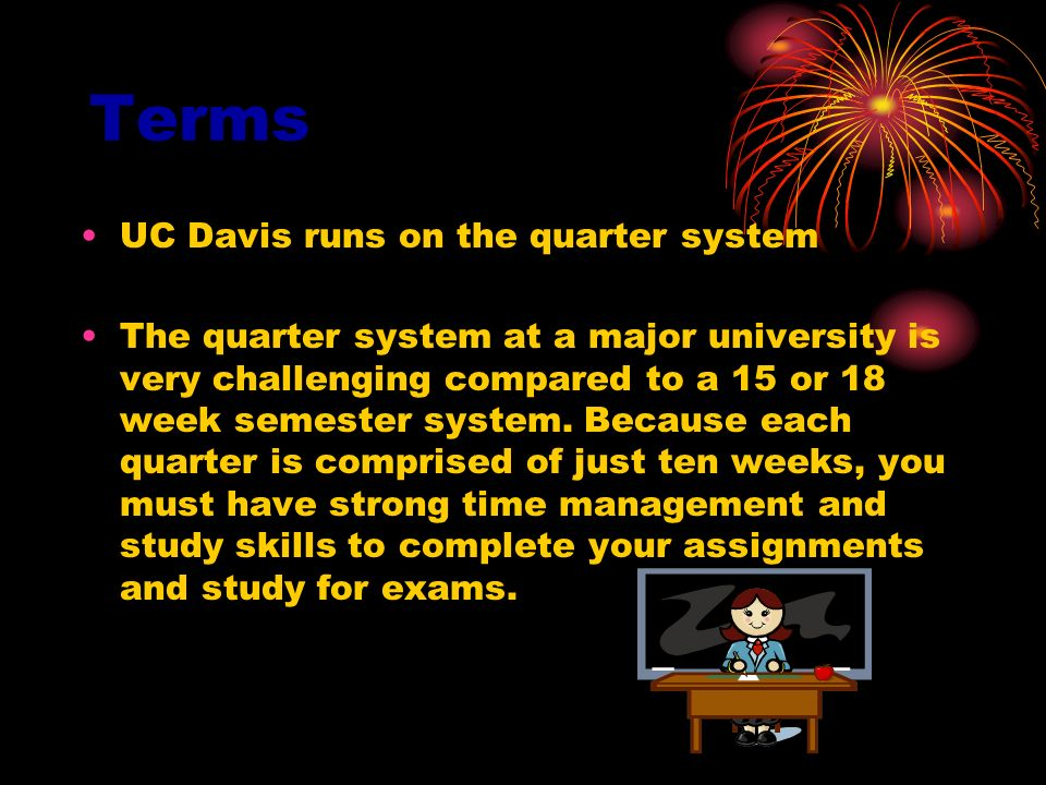 Terms UC Davis runs on the quarter system The quarter system at a major university is very challenging compared to a 15 or 18 week semester system. Be