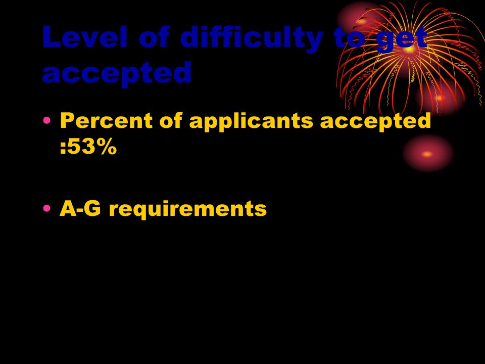 Level of difficulty to get accepted Percent of applicants accepted :53% A-G requirements