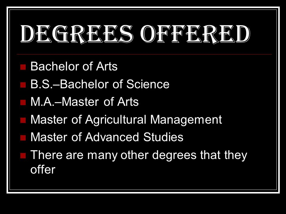 Degrees offered Bachelor of Arts B.S.–Bachelor of Science M.A.–Master of Arts Master of Agricultural Management Master of Advanced Studies There are many other degrees that they offer