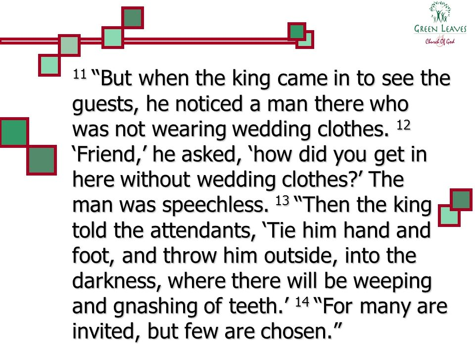 11 But when the king came in to see the guests, he noticed a man there who was not wearing wedding clothes.