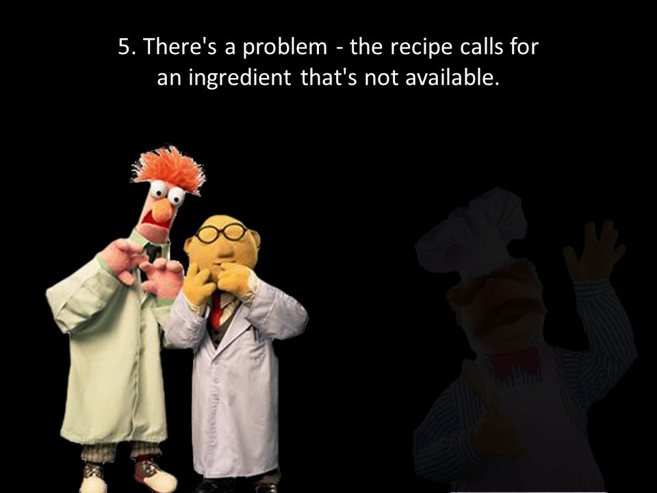 5. There s a problem - the recipe calls for an ingredient that s not available.