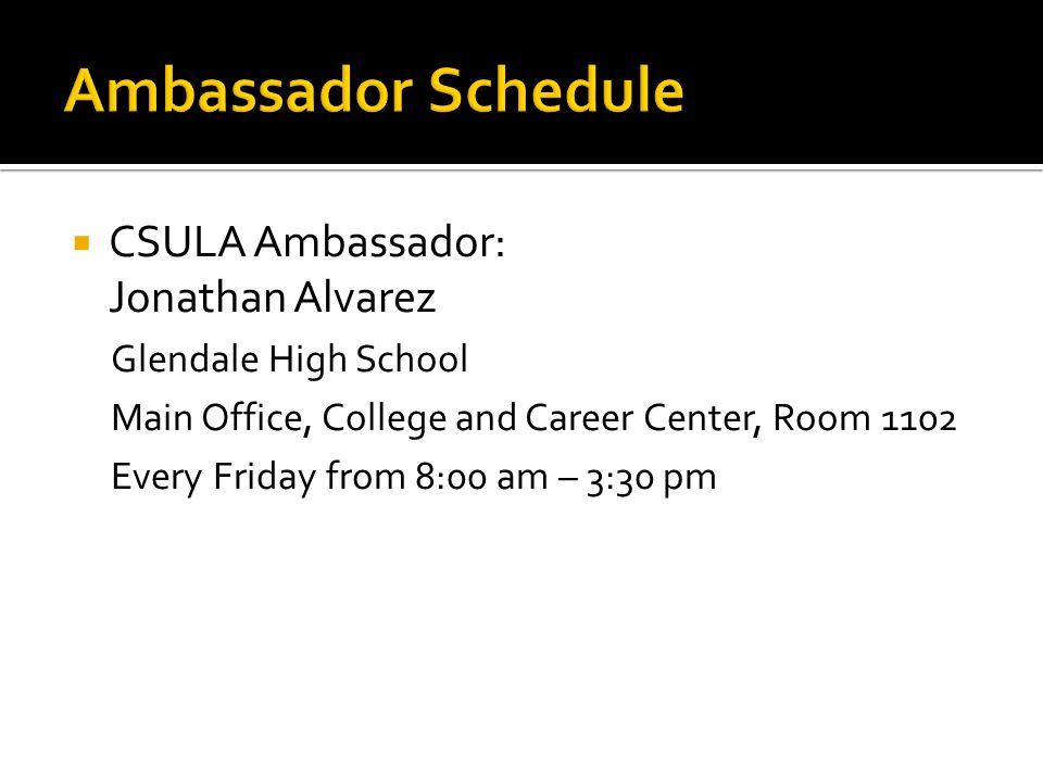 CSULA Ambassador: Jonathan Alvarez Glendale High School Main Office, College and Career Center, Room 1102 Every Friday from 8:00 am – 3:30 pm