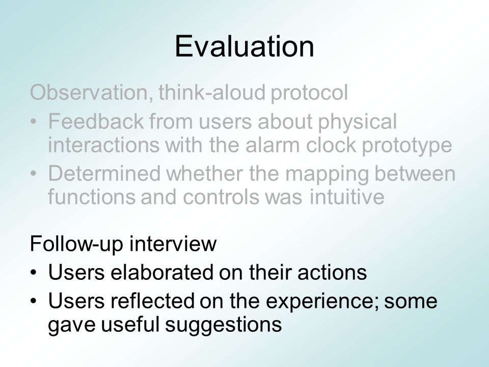 Evaluation Observation, think-aloud protocol Feedback from users about physical interactions with the alarm clock prototype Determined whether the mapping between functions and controls was intuitive Follow-up interview Users elaborated on their actions Users reflected on the experience; some gave useful suggestions