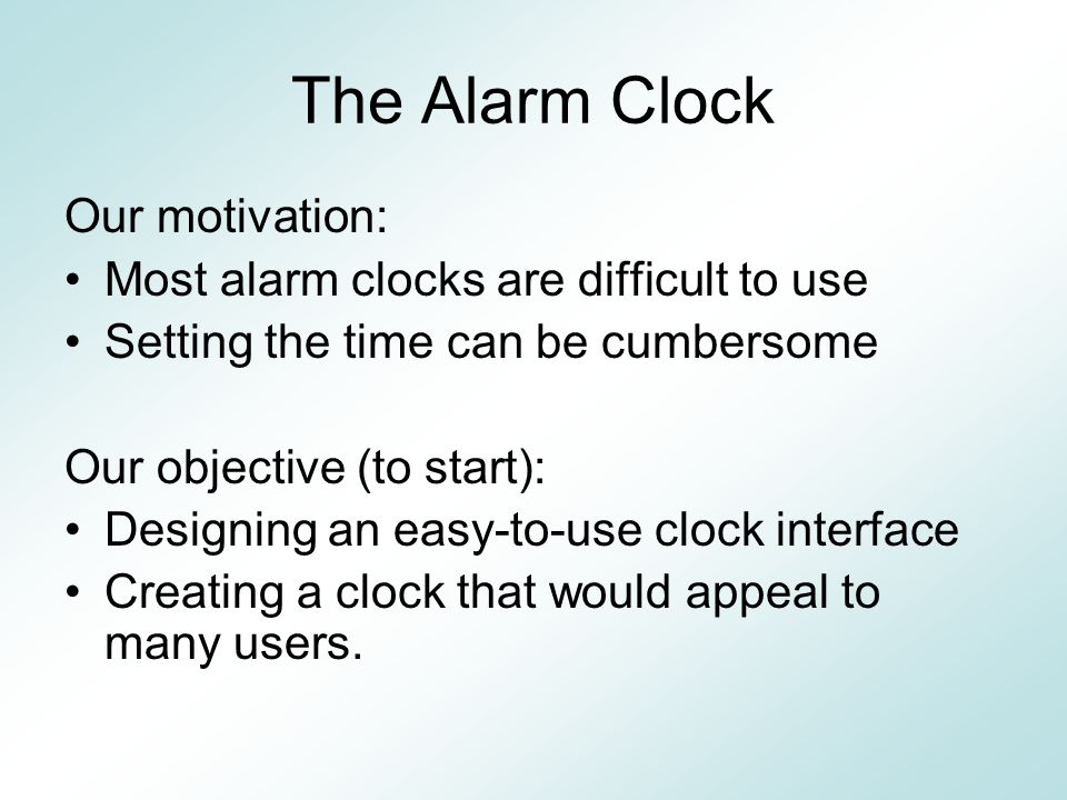 The Alarm Clock Our motivation: Most alarm clocks are difficult to use Setting the time can be cumbersome Our objective (to start): Designing an easy-