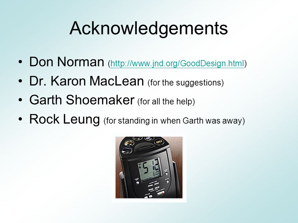 Acknowledgements Don Norman (http://www.jnd.org/GoodDesign.html)http://www.jnd.org/GoodDesign.html Dr. Karon MacLean (for the suggestions) Garth Shoem