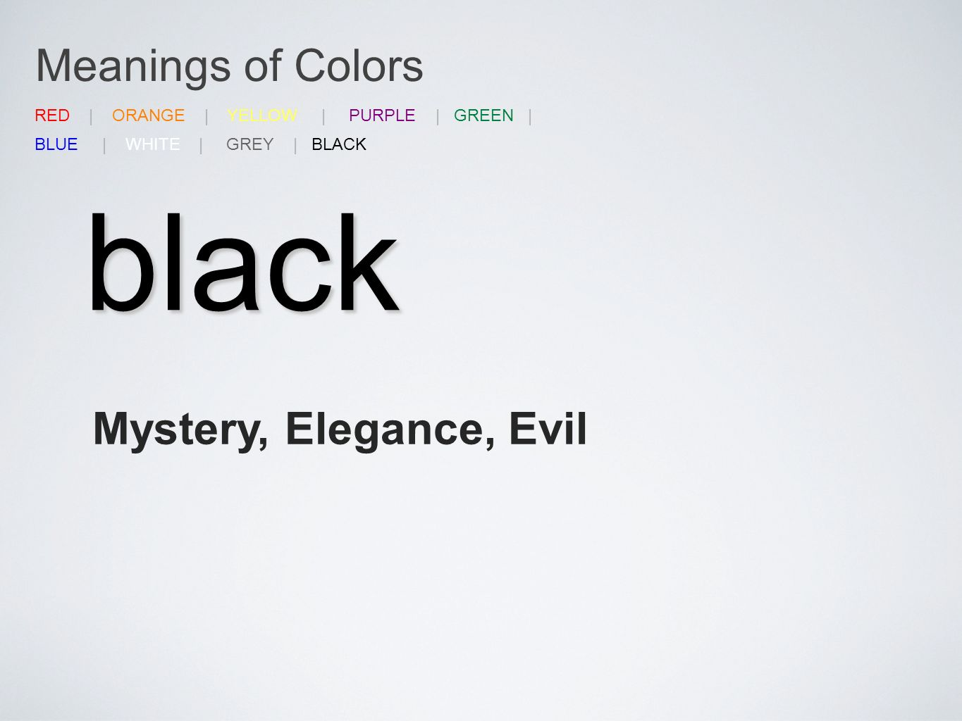 Meanings of Colors black Mystery, Elegance, Evil RED | ORANGE | YELLOW | PURPLE | GREEN | BLUE | WHITE | GREY | BLACK