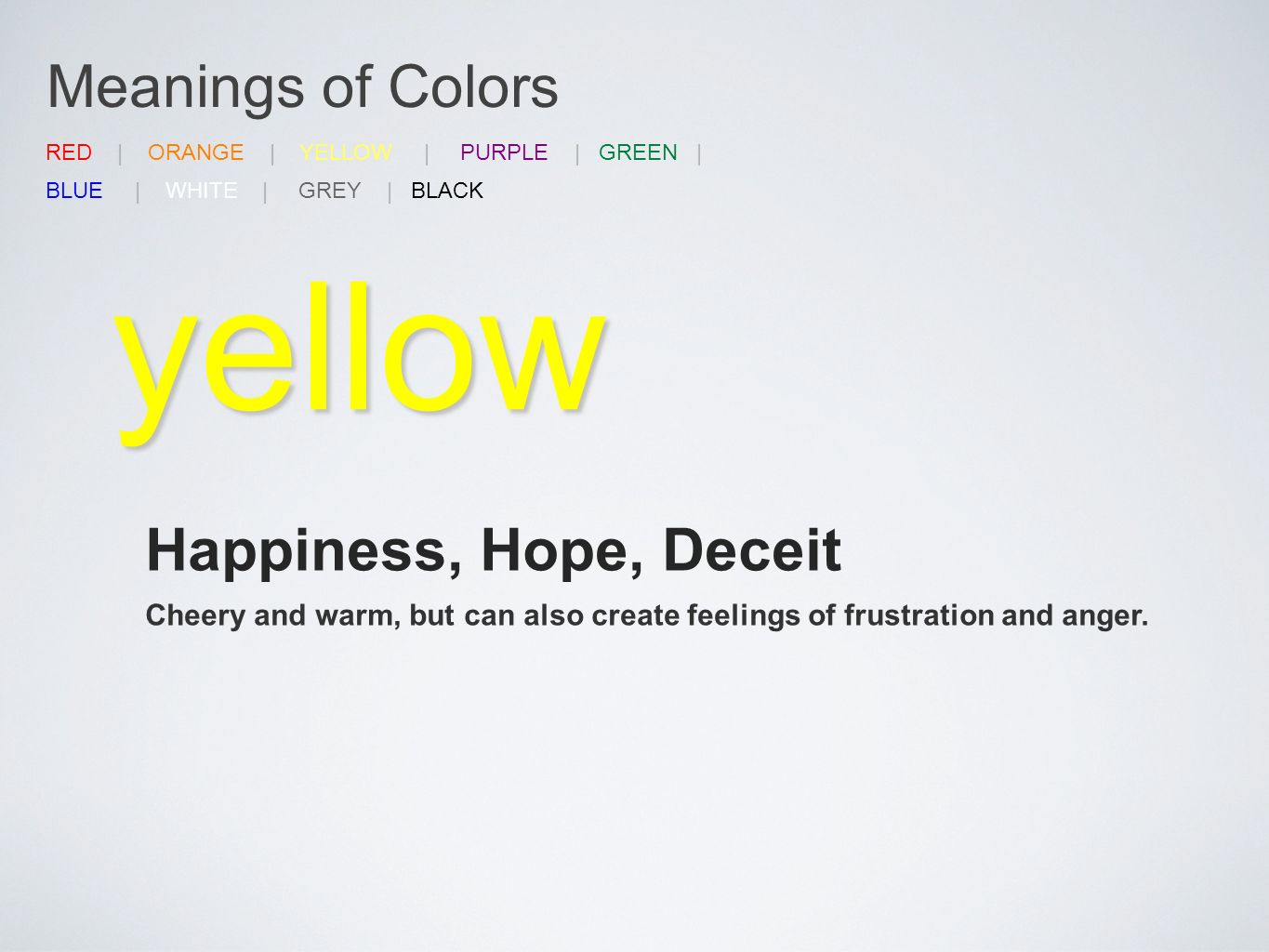 Meanings of Colors yellow Happiness, Hope, Deceit Cheery and warm, but can also create feelings of frustration and anger.