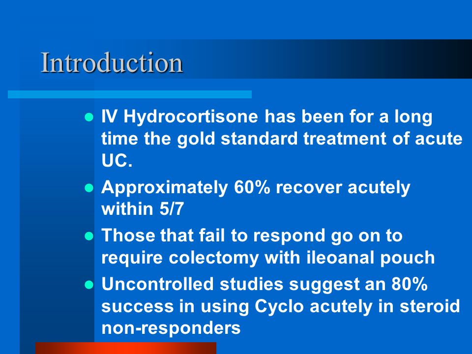 Introduction IV Hydrocortisone has been for a long time the gold standard treatment of acute UC. Approximately 60% recover acutely within 5/7 Those th