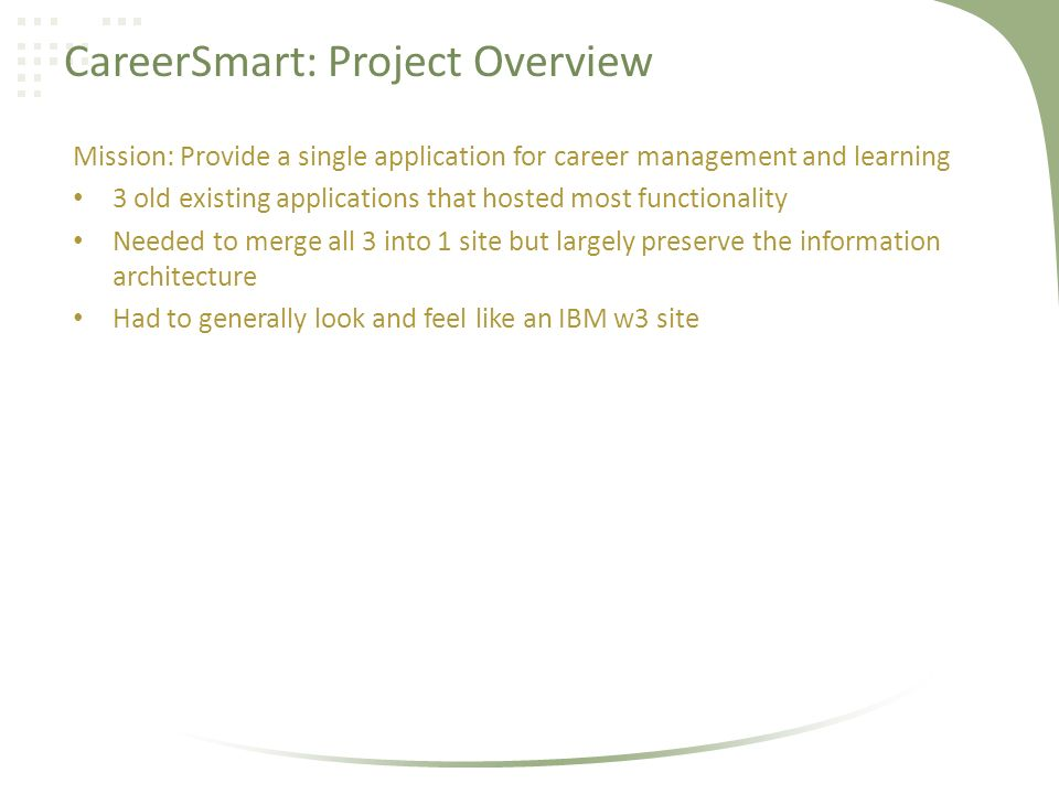 CareerSmart: Project Overview Mission: Provide a single application for career management and learning 3 old existing applications that hosted most functionality Needed to merge all 3 into 1 site but largely preserve the information architecture Had to generally look and feel like an IBM w3 site
