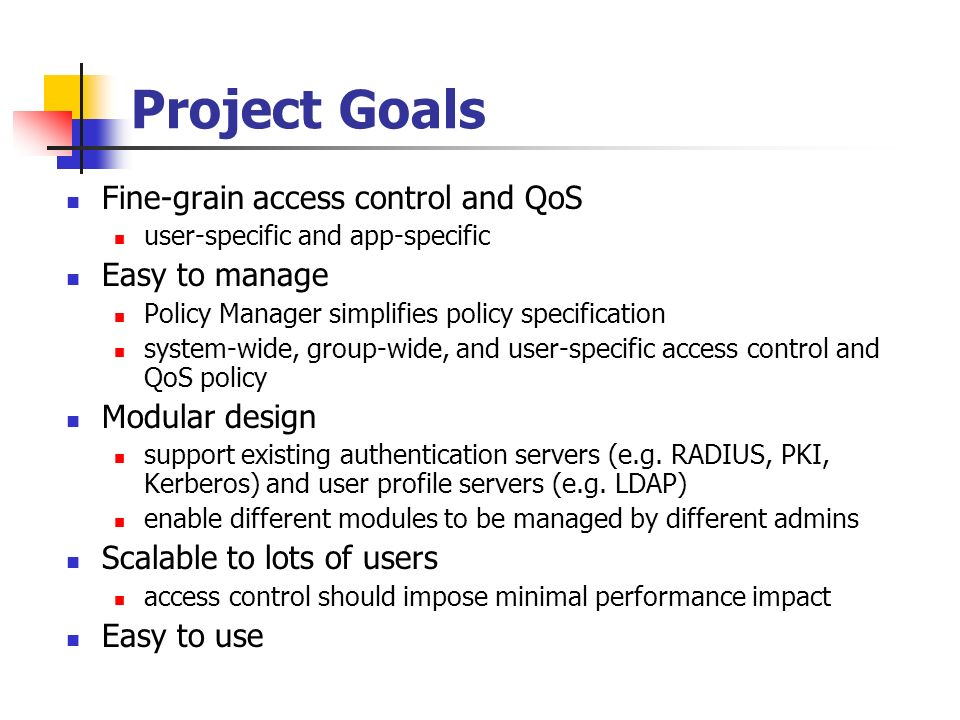 Project Goals Fine-grain access control and QoS user-specific and app-specific Easy to manage Policy Manager simplifies policy specification system-wide, group-wide, and user-specific access control and QoS policy Modular design support existing authentication servers (e.g.