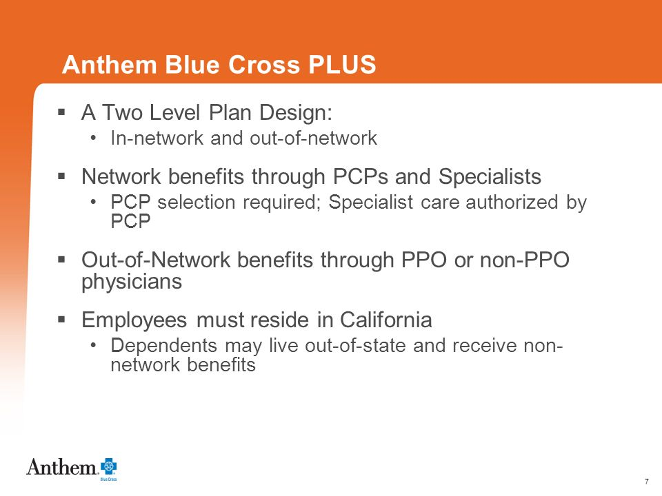 7 Anthem Blue Cross PLUS A Two Level Plan Design: In-network and out-of-network Network benefits through PCPs and Specialists PCP selection required;