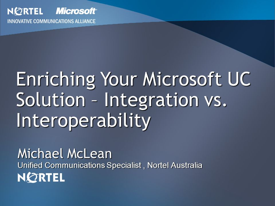 Michael McLean Unified Communications Specialist, Nortel Australia Enriching Your Microsoft UC Solution – Integration vs. Interoperability