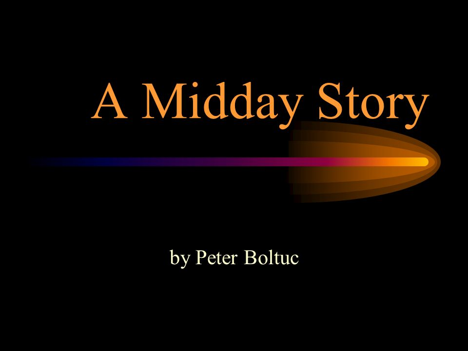 A Midday Story by Peter Boltuc