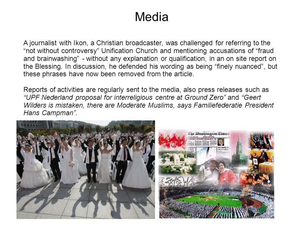 Media A journalist with Ikon, a Christian broadcaster, was challenged for referring to the not without controversy Unification Church and mentioning accusations of fraud and brainwashing - without any explanation or qualification, in an on site report on the Blessing.