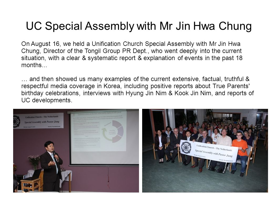 UC Special Assembly with Mr Jin Hwa Chung On August 16, we held a Unification Church Special Assembly with Mr Jin Hwa Chung, Director of the Tongil Group PR Dept., who went deeply into the current situation, with a clear & systematic report & explanation of events in the past 18 months...