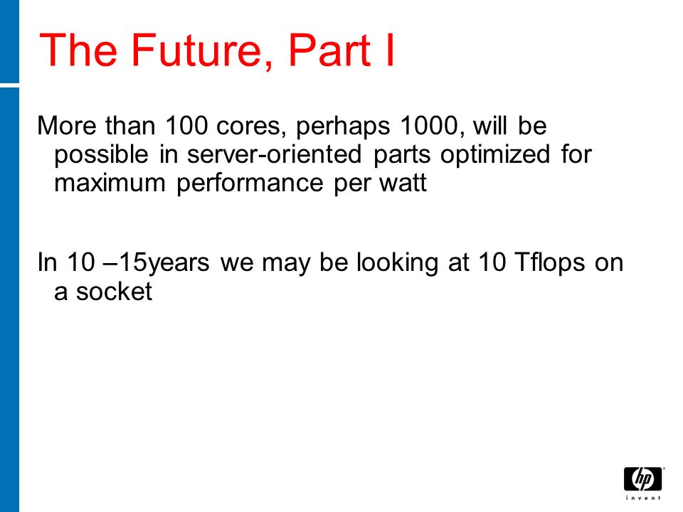 The Future, Part I More than 100 cores, perhaps 1000, will be possible in server-oriented parts optimized for maximum performance per watt In 10 –15ye