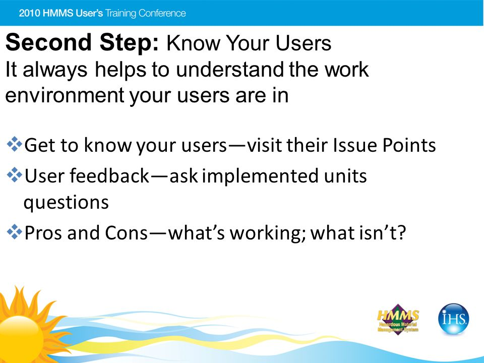 Second Step: Know Your Users It always helps to understand the work environment your users are in Get to know your usersvisit their Issue Points User feedbackask implemented units questions Pros and Conswhats working; what isnt