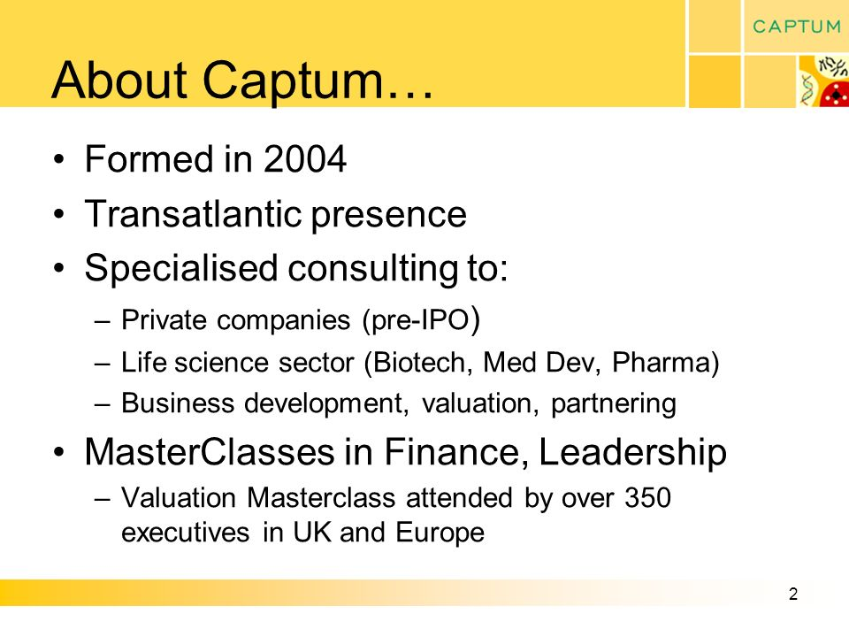 2 About Captum… Formed in 2004 Transatlantic presence Specialised consulting to: –Private companies (pre-IPO ) –Life science sector (Biotech, Med Dev, Pharma) –Business development, valuation, partnering MasterClasses in Finance, Leadership –Valuation Masterclass attended by over 350 executives in UK and Europe