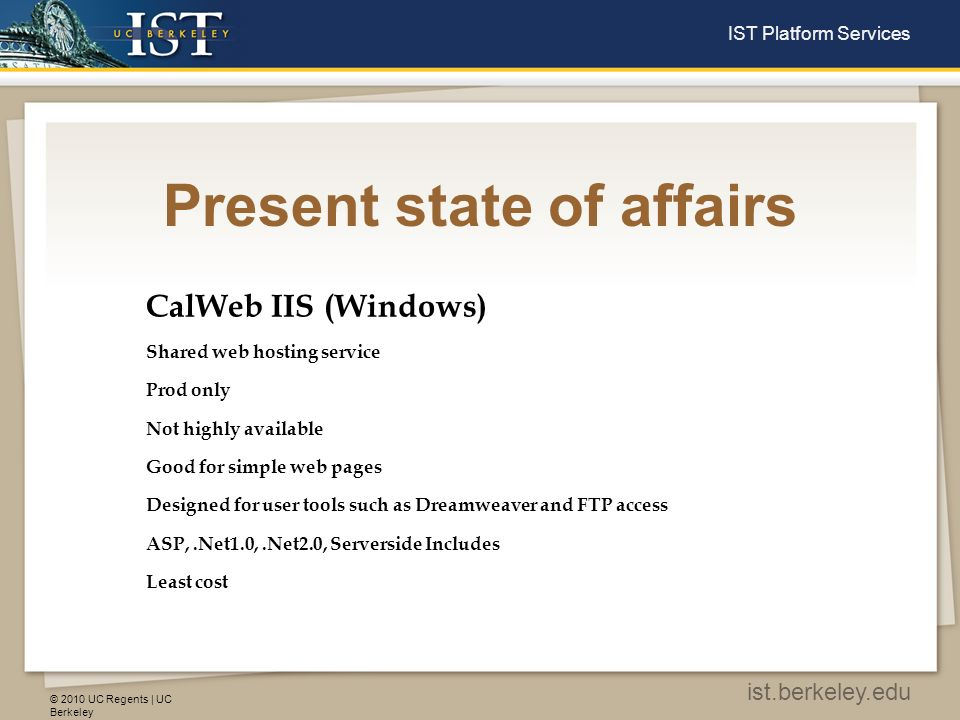 © 2010 UC Regents | UC Berkeley ist.berkeley.edu IST Platform Services Present state of affairs CalWeb IIS (Windows) Shared web hosting service Prod only Not highly available Good for simple web pages Designed for user tools such as Dreamweaver and FTP access ASP,.Net1.0,.Net2.0, Serverside Includes Least cost