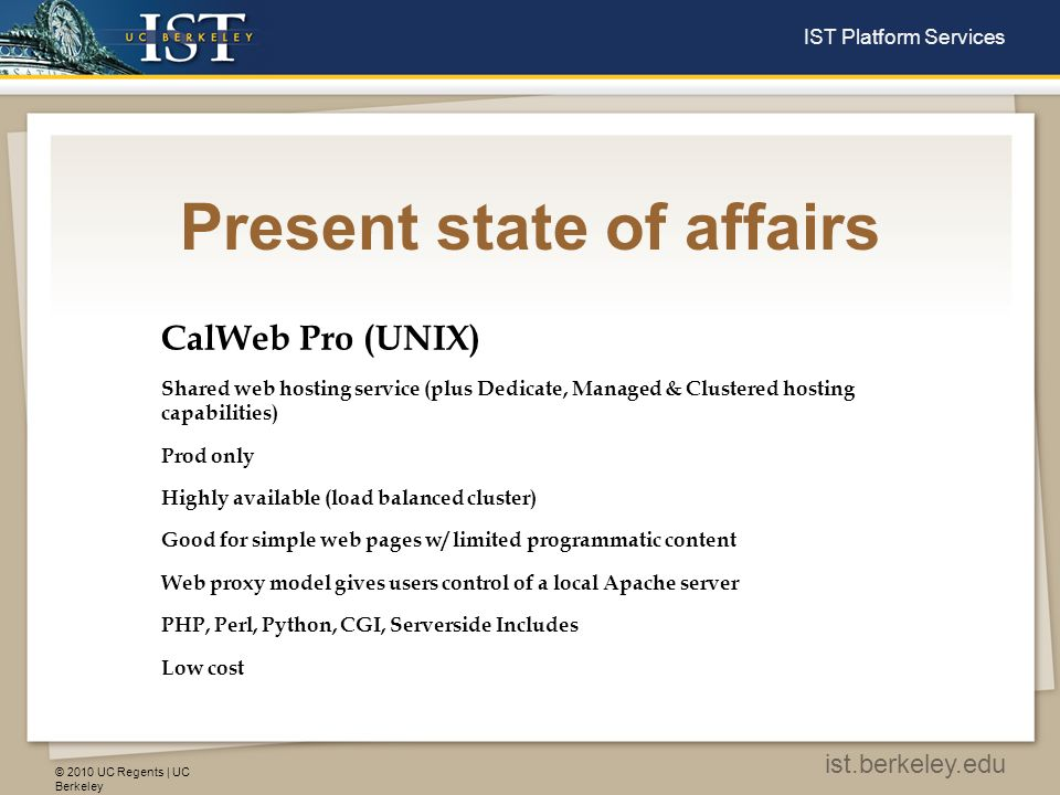 © 2010 UC Regents | UC Berkeley ist.berkeley.edu IST Platform Services Present state of affairs CalWeb Pro (UNIX) Shared web hosting service (plus Dedicate, Managed & Clustered hosting capabilities) Prod only Highly available (load balanced cluster) Good for simple web pages w/ limited programmatic content Web proxy model gives users control of a local Apache server PHP, Perl, Python, CGI, Serverside Includes Low cost
