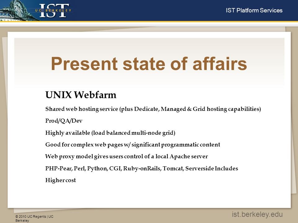 © 2010 UC Regents | UC Berkeley ist.berkeley.edu IST Platform Services Present state of affairs UNIX Webfarm Shared web hosting service (plus Dedicate, Managed & Grid hosting capabilities) Prod/QA/Dev Highly available (load balanced multi-node grid) Good for complex web pages w/ significant programmatic content Web proxy model gives users control of a local Apache server PHP-Pear, Perl, Python, CGI, Ruby-onRails, Tomcat, Serverside Includes Higher cost