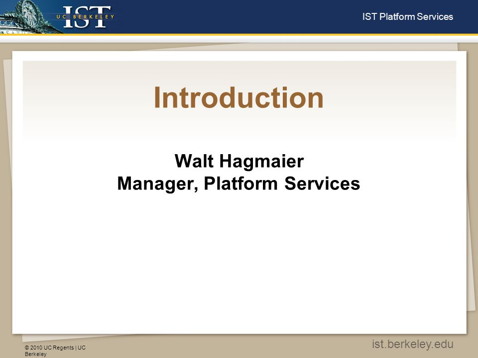 © 2010 UC Regents | UC Berkeley ist.berkeley.edu IST Platform Services Introduction Walt Hagmaier Manager, Platform Services