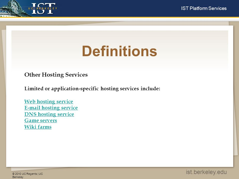 © 2010 UC Regents | UC Berkeley ist.berkeley.edu IST Platform Services Definitions Web Hosting Services Free web hosting serviceFree web hosting service: limited services, sometimes supported by advertisements Shared web hosting service: one s website is placed on the same server as many other sites, ranging from a few to hundreds or thousands.Shared web hosting service Reseller web hostingReseller web hosting: allows clients to become web hosts themselves.