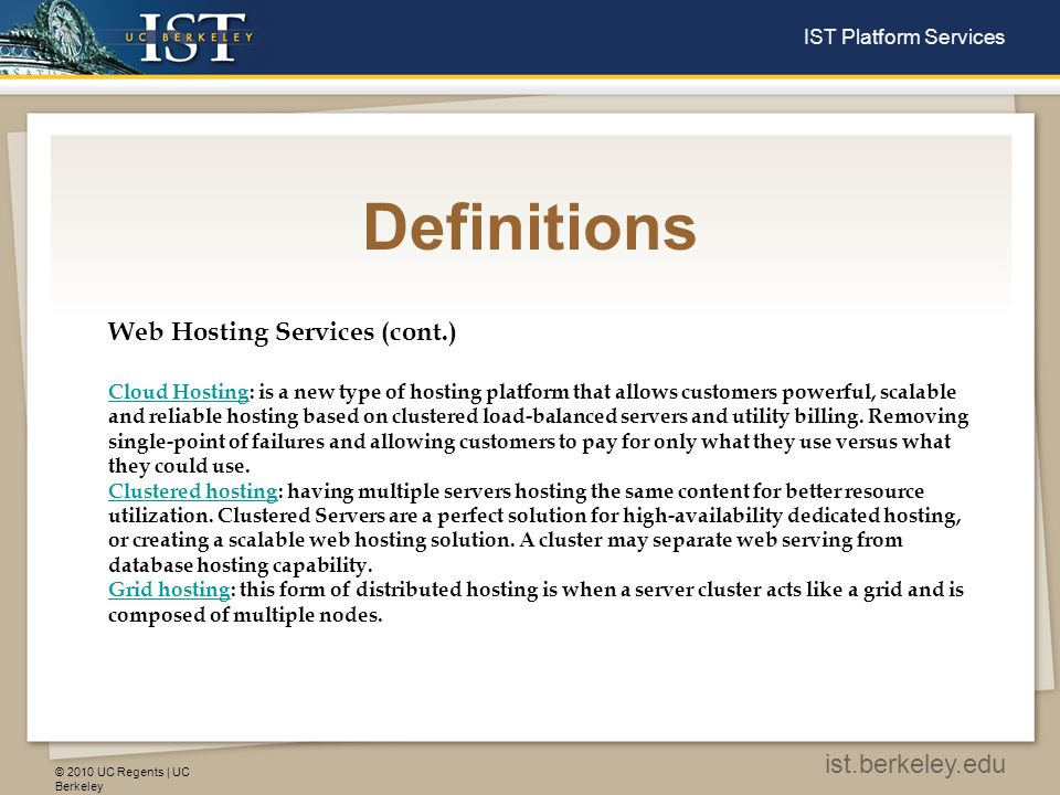 © 2010 UC Regents | UC Berkeley ist.berkeley.edu IST Platform Services Definitions Web Hosting Services (cont.) Cloud HostingCloud Hosting: is a new type of hosting platform that allows customers powerful, scalable and reliable hosting based on clustered load-balanced servers and utility billing.