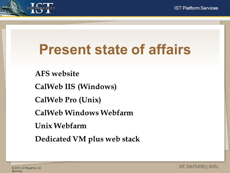 © 2010 UC Regents | UC Berkeley ist.berkeley.edu IST Platform Services Present state of affairs AFS website Shared file sharing service Prod only Not highly available Good for simple web pages Access via dedicate AFS client or WebDAV Does not support dedicated website names Least cost