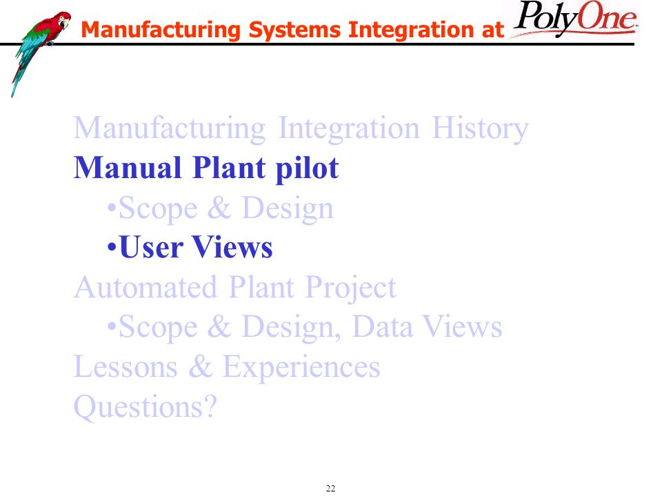 22 Manufacturing Integration History Manual Plant pilot Scope & Design User Views Automated Plant Project Scope & Design, Data Views Lessons & Experiences Questions.