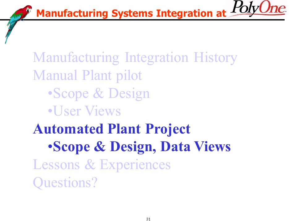 31 Manufacturing Integration History Manual Plant pilot Scope & Design User Views Automated Plant Project Scope & Design, Data Views Lessons & Experiences Questions.
