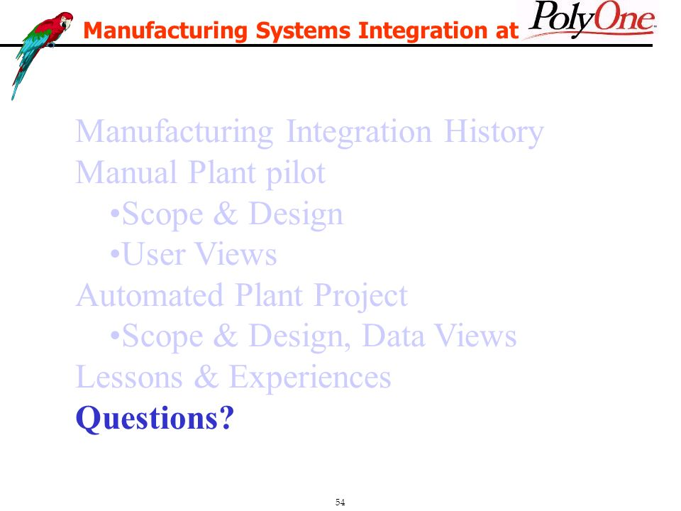 54 Manufacturing Integration History Manual Plant pilot Scope & Design User Views Automated Plant Project Scope & Design, Data Views Lessons & Experiences Questions.