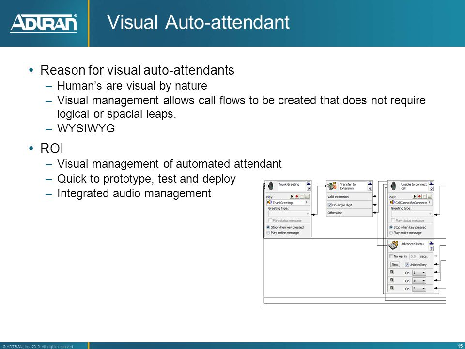 15 ® ADTRAN, Inc. 2010 All rights reserved Visual Auto-attendant Reason for visual auto-attendants –Humans are visual by nature –Visual management all