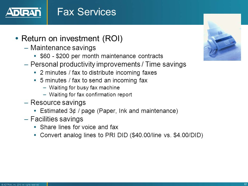 17 ® ADTRAN, Inc. 2010 All rights reserved Fax Services Return on investment (ROI) –Maintenance savings $60 - $200 per month maintenance contracts –Pe
