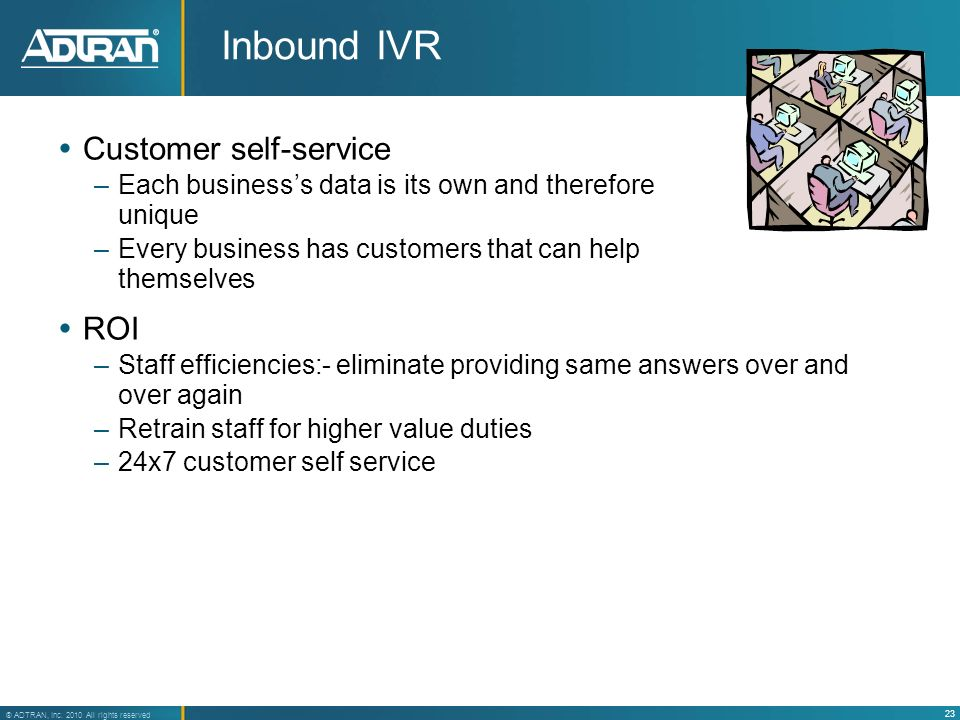 23 ® ADTRAN, Inc. 2010 All rights reserved Inbound IVR Customer self-service –Each businesss data is its own and therefore unique –Every business has