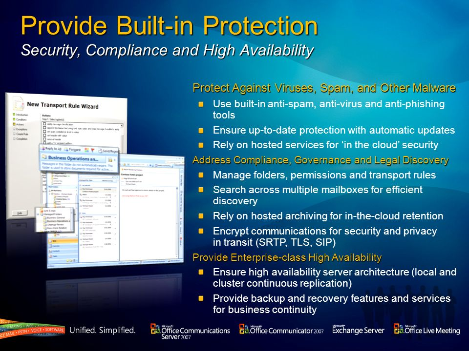 Build a Future-Ready Foundation A flexible software platform for your changing business needs Extend Existing Desktop Applications and IT Infrastructure Build on Active Directory to light up Office and SharePoint with presence Add unified messaging to deliver a single inbox for email, voicemail and fax Communications-enable Line-of-Business applications (CRM, ERP, etc.) Enhance PBX Investments with Software-Powered VoIP Integrate with existing TDM and IP-PBX telephony systems Deliver high-quality VoIP through a software infrastructure Extensible Platform Provide a flexible, standards-based development foundation for partners Ensure diverse array of complementary devices PBX / IP-PBX OCS/ Exchange Office System Active Directory