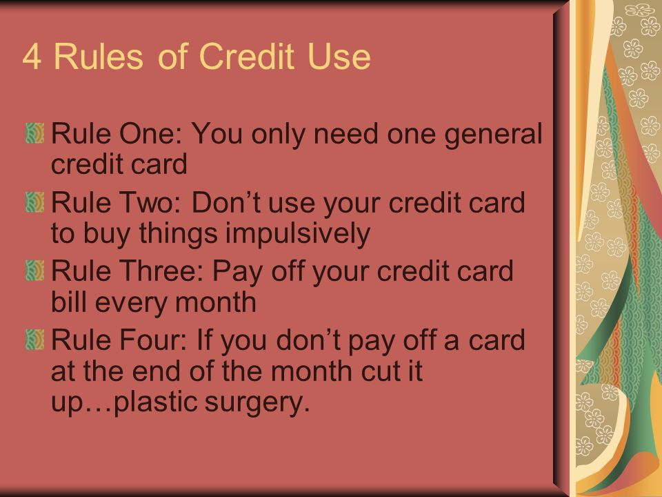 4 Rules of Credit Use Rule One: You only need one general credit card Rule Two: Dont use your credit card to buy things impulsively Rule Three: Pay off your credit card bill every month Rule Four: If you dont pay off a card at the end of the month cut it up…plastic surgery.
