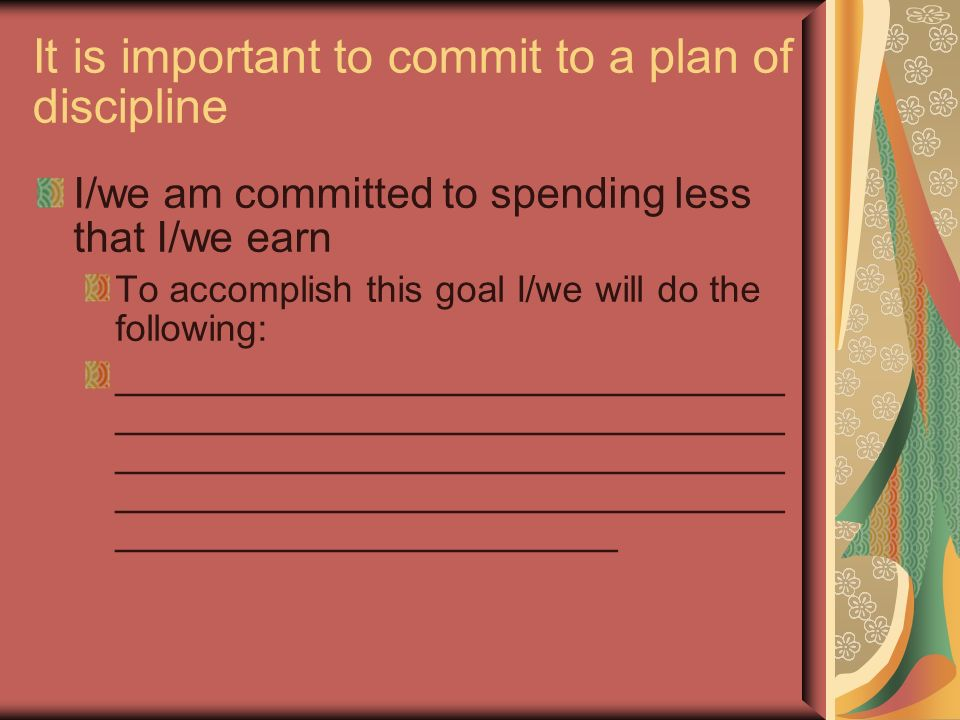 It is important to commit to a plan of discipline I/we am committed to spending less that I/we earn To accomplish this goal I/we will do the following: ________________________________ ________________________________ ________________________________ ________________________________ ________________________