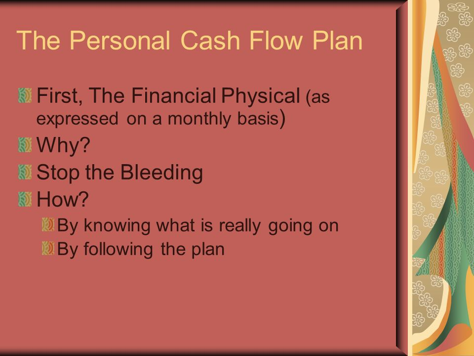 The Personal Cash Flow Plan First, The Financial Physical (as expressed on a monthly basis ) Why.
