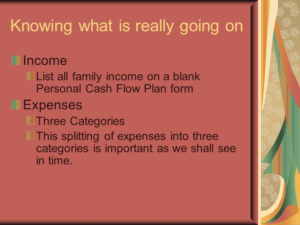 Knowing what is really going on Income List all family income on a blank Personal Cash Flow Plan form Expenses Three Categories This splitting of expenses into three categories is important as we shall see in time.