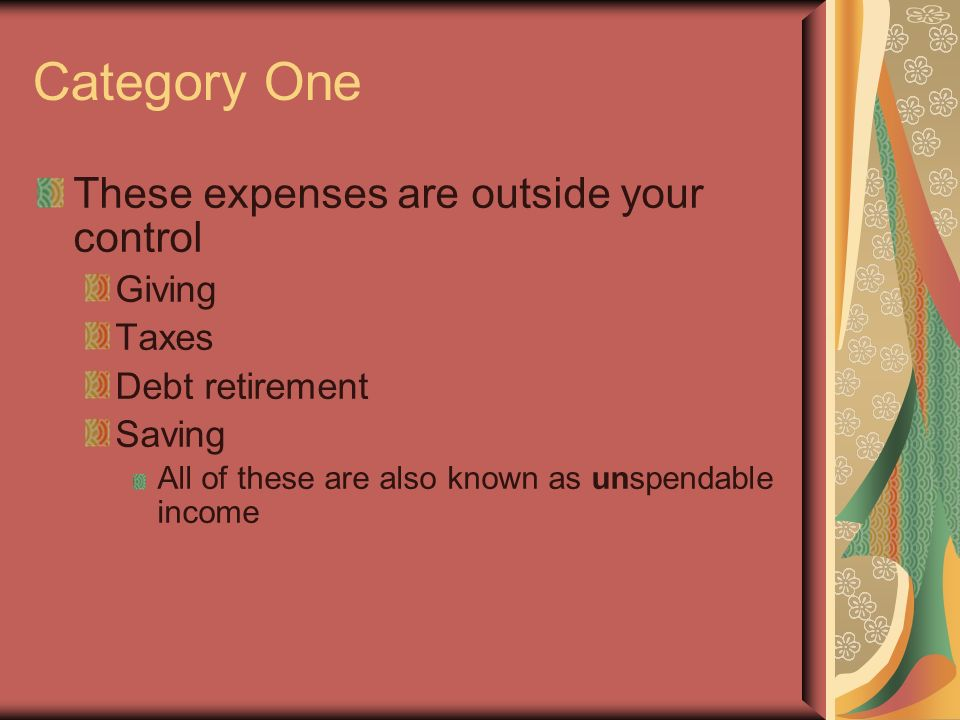 Category One These expenses are outside your control Giving Taxes Debt retirement Saving All of these are also known as unspendable income