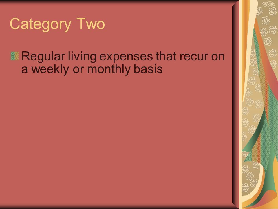Category Two Regular living expenses that recur on a weekly or monthly basis