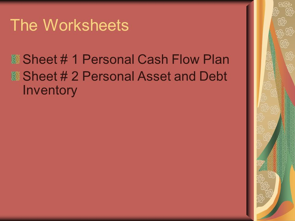 The Worksheets Sheet # 1 Personal Cash Flow Plan Sheet # 2 Personal Asset and Debt Inventory