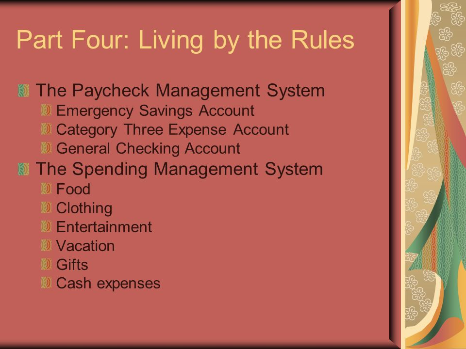 Part Four: Living by the Rules The Paycheck Management System Emergency Savings Account Category Three Expense Account General Checking Account The Spending Management System Food Clothing Entertainment Vacation Gifts Cash expenses