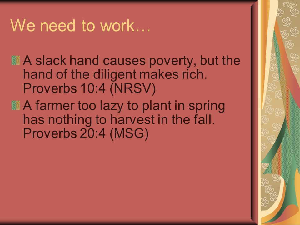 We need to work… A slack hand causes poverty, but the hand of the diligent makes rich.