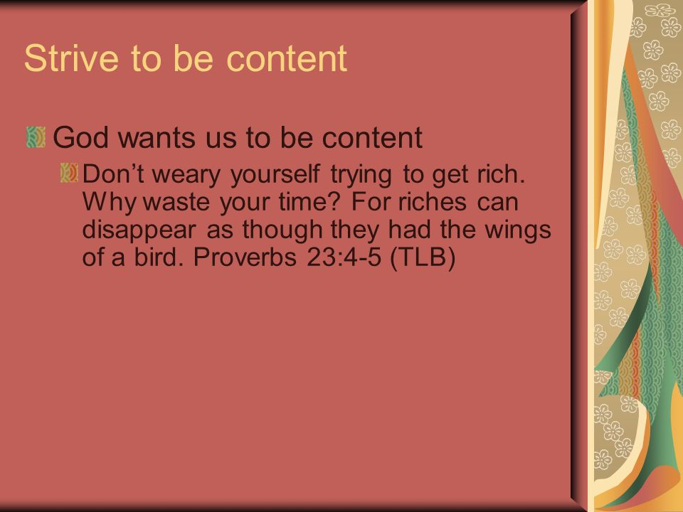 Strive to be content God wants us to be content Dont weary yourself trying to get rich.