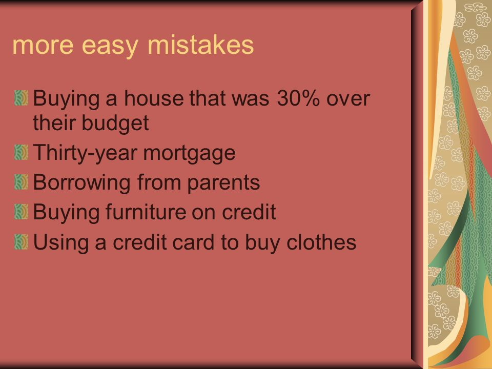 more easy mistakes Buying a house that was 30% over their budget Thirty-year mortgage Borrowing from parents Buying furniture on credit Using a credit card to buy clothes