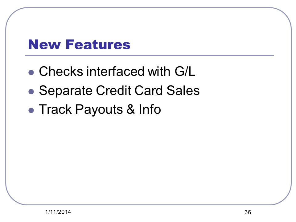 New Features Checks interfaced with G/L Separate Credit Card Sales Track Payouts & Info 1/11/2014 36